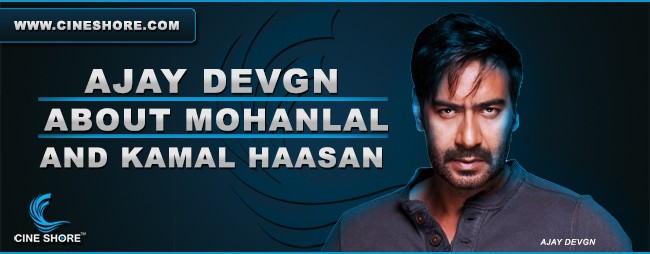 ajay-devgn-about-mohanlal-and-kamal-haasan