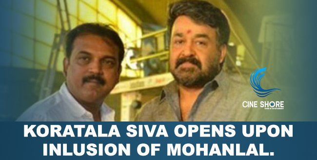 koratala-siva-opens-upon-inlusion-of-mohanlal