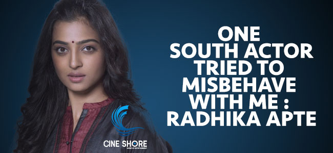 one-south-actor-tried-to-misbehave-with-me-radhika-apte